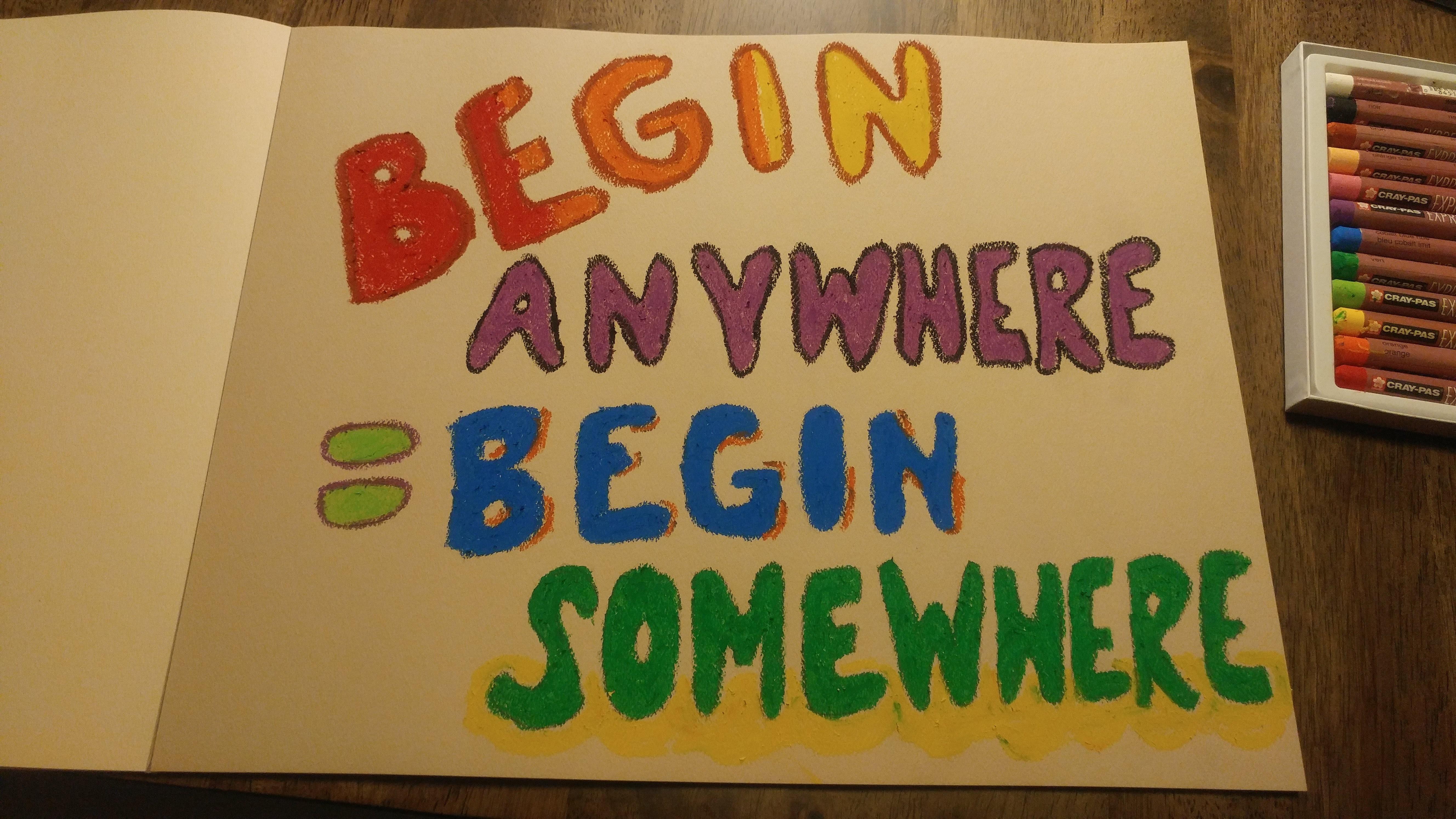 begin anywhere = begin somewhere